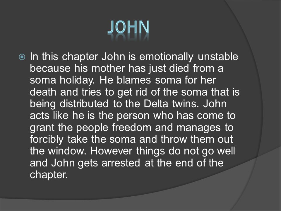  In this chapter John is emotionally unstable because his mother has just died from a soma holiday.