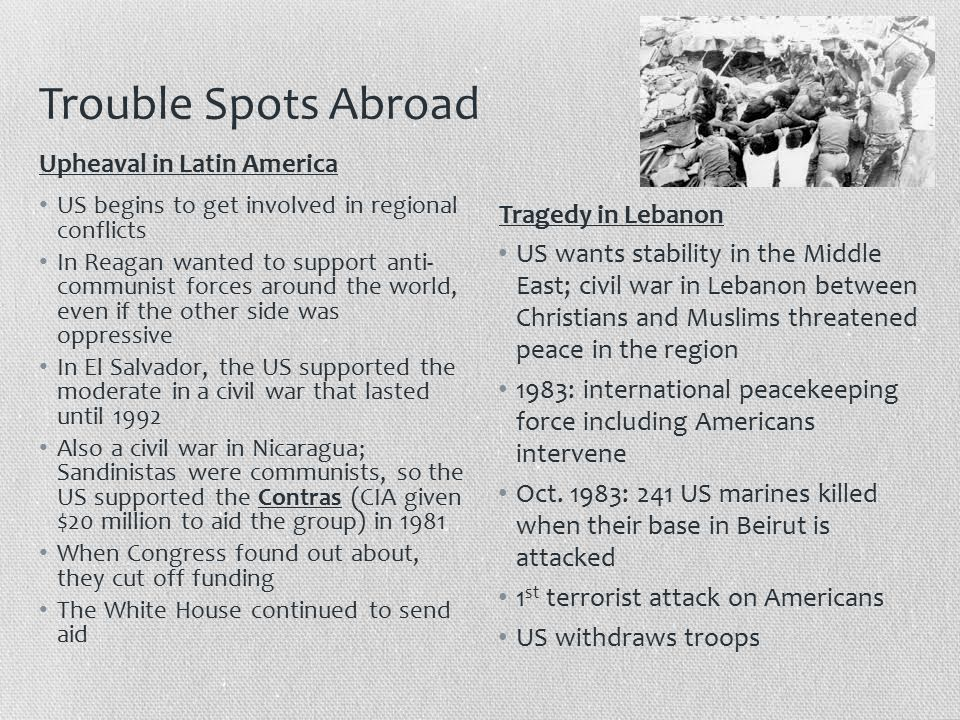 Trouble Spots Abroad US begins to get involved in regional conflicts In Reagan wanted to support anti- communist forces around the world, even if the other side was oppressive In El Salvador, the US supported the moderate in a civil war that lasted until 1992 Also a civil war in Nicaragua; Sandinistas were communists, so the US supported the Contras (CIA given $20 million to aid the group) in 1981 When Congress found out about, they cut off funding The White House continued to send aid US wants stability in the Middle East; civil war in Lebanon between Christians and Muslims threatened peace in the region 1983: international peacekeeping force including Americans intervene Oct.