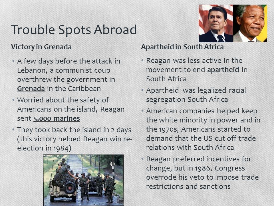 Trouble Spots Abroad A few days before the attack in Lebanon, a communist coup overthrew the government in Grenada in the Caribbean Worried about the safety of Americans on the island, Reagan sent 5,000 marines They took back the island in 2 days (this victory helped Reagan win re- election in 1984) Reagan was less active in the movement to end apartheid in South Africa Apartheid was legalized racial segregation South Africa American companies helped keep the white minority in power and in the 1970s, Americans started to demand that the US cut off trade relations with South Africa Reagan preferred incentives for change, but in 1986, Congress overrode his veto to impose trade restrictions and sanctions Victory in GrenadaApartheid in South Africa