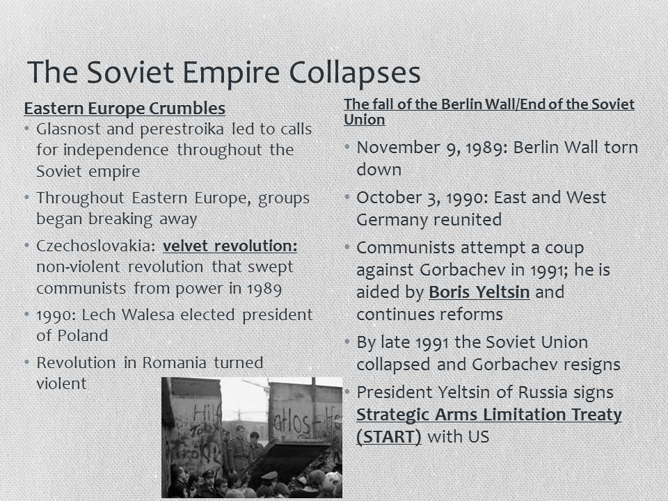 The Soviet Empire Collapses Glasnost and perestroika led to calls for independence throughout the Soviet empire Throughout Eastern Europe, groups began breaking away Czechoslovakia: velvet revolution: non-violent revolution that swept communists from power in 1989 1990: Lech Walesa elected president of Poland Revolution in Romania turned violent November 9, 1989: Berlin Wall torn down October 3, 1990: East and West Germany reunited Communists attempt a coup against Gorbachev in 1991; he is aided by Boris Yeltsin and continues reforms By late 1991 the Soviet Union collapsed and Gorbachev resigns President Yeltsin of Russia signs Strategic Arms Limitation Treaty (START) with US Eastern Europe Crumbles The fall of the Berlin Wall/End of the Soviet Union
