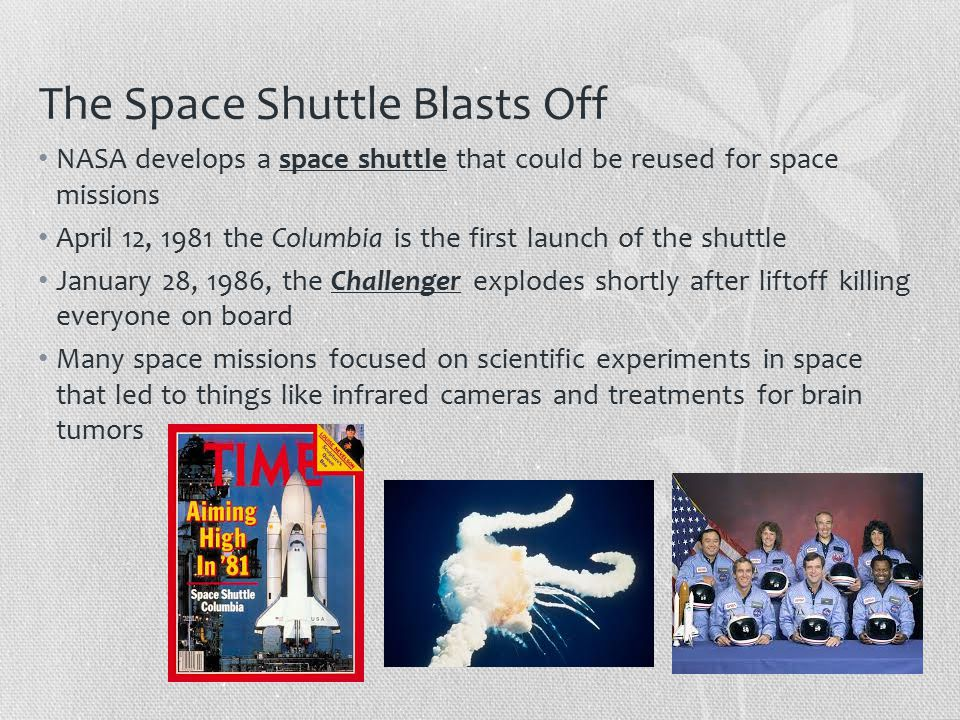 The Space Shuttle Blasts Off NASA develops a space shuttle that could be reused for space missions April 12, 1981 the Columbia is the first launch of the shuttle January 28, 1986, the Challenger explodes shortly after liftoff killing everyone on board Many space missions focused on scientific experiments in space that led to things like infrared cameras and treatments for brain tumors