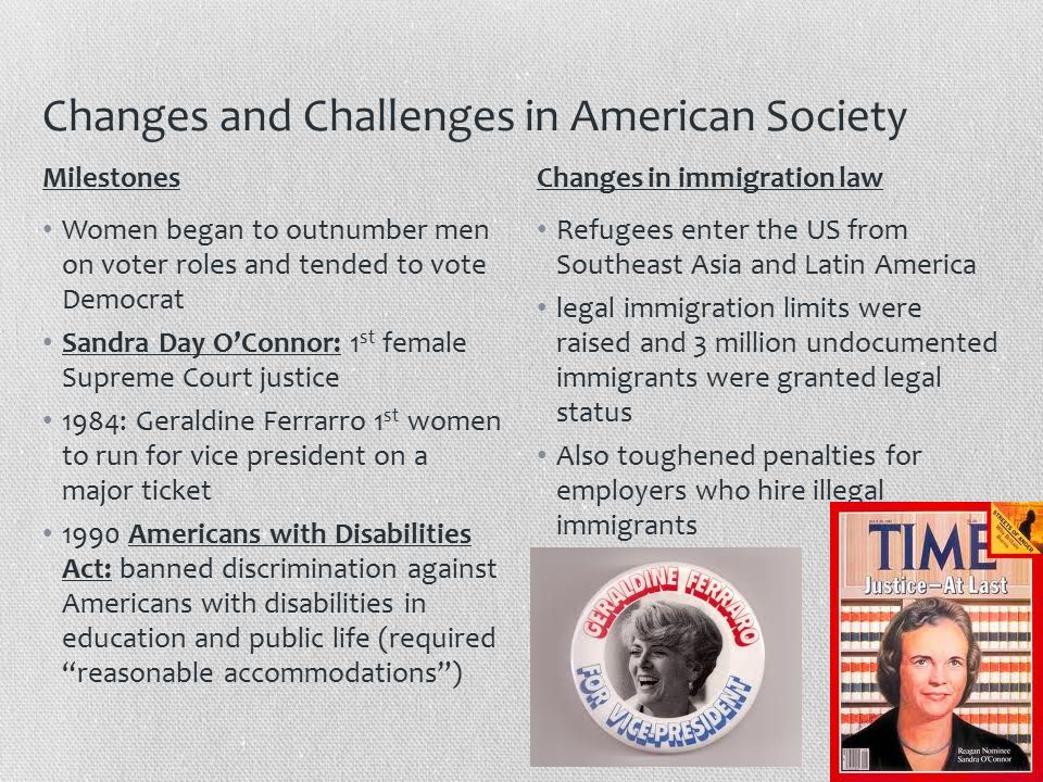 Changes and Challenges in American Society Women began to outnumber men on voter roles and tended to vote Democrat Sandra Day O'Connor: 1 st female Supreme Court justice 1984: Geraldine Ferrarro 1 st women to run for vice president on a major ticket 1990 Americans with Disabilities Act: banned discrimination against Americans with disabilities in education and public life (required reasonable accommodations ) Refugees enter the US from Southeast Asia and Latin America legal immigration limits were raised and 3 million undocumented immigrants were granted legal status Also toughened penalties for employers who hire illegal immigrants MilestonesChanges in immigration law