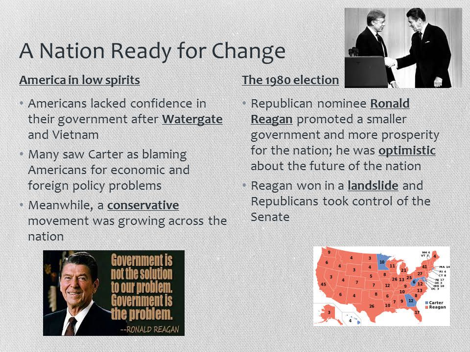 A Nation Ready for Change Americans lacked confidence in their government after Watergate and Vietnam Many saw Carter as blaming Americans for economic and foreign policy problems Meanwhile, a conservative movement was growing across the nation Republican nominee Ronald Reagan promoted a smaller government and more prosperity for the nation; he was optimistic about the future of the nation Reagan won in a landslide and Republicans took control of the Senate America in low spiritsThe 1980 election