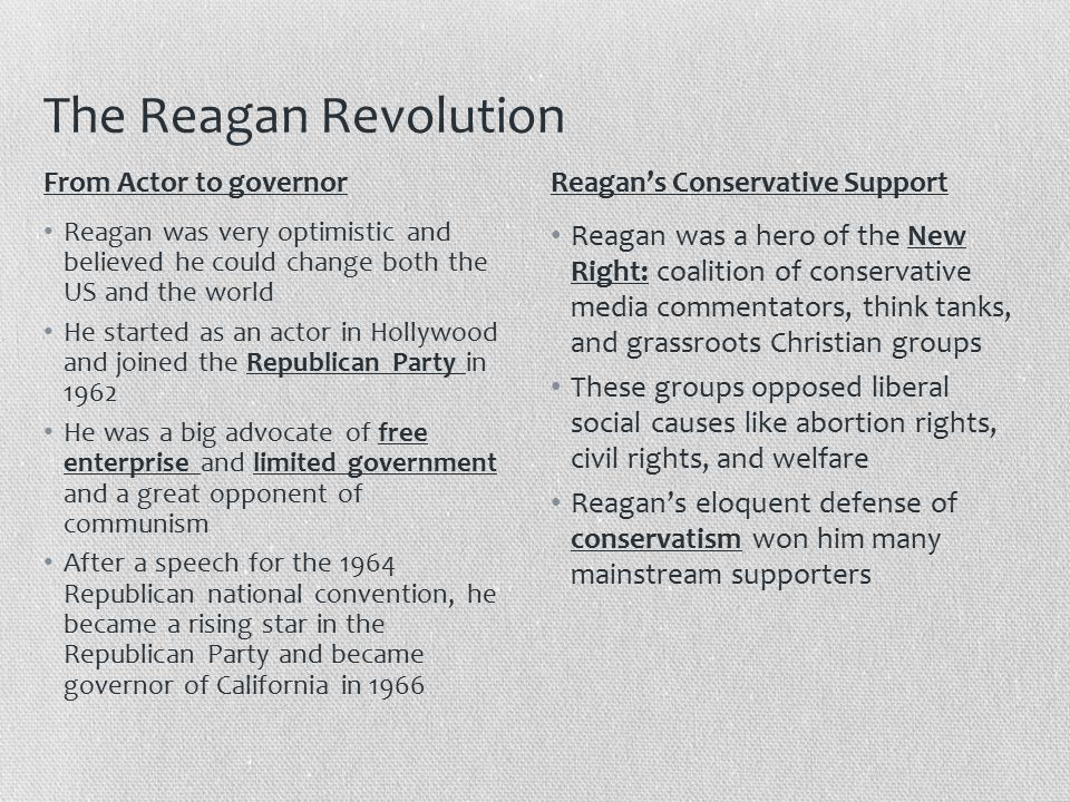 The Reagan Revolution Reagan was very optimistic and believed he could change both the US and the world He started as an actor in Hollywood and joined the Republican Party in 1962 He was a big advocate of free enterprise and limited government and a great opponent of communism After a speech for the 1964 Republican national convention, he became a rising star in the Republican Party and became governor of California in 1966 Reagan was a hero of the New Right: coalition of conservative media commentators, think tanks, and grassroots Christian groups These groups opposed liberal social causes like abortion rights, civil rights, and welfare Reagan's eloquent defense of conservatism won him many mainstream supporters From Actor to governorReagan's Conservative Support