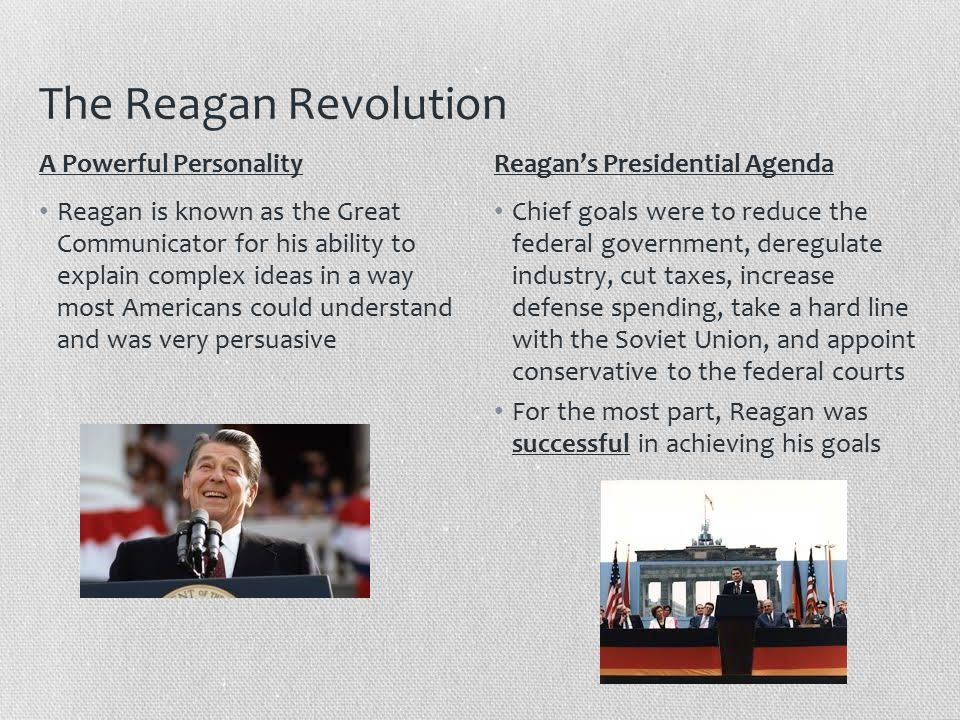 The Reagan Revolution Reagan is known as the Great Communicator for his ability to explain complex ideas in a way most Americans could understand and was very persuasive Chief goals were to reduce the federal government, deregulate industry, cut taxes, increase defense spending, take a hard line with the Soviet Union, and appoint conservative to the federal courts For the most part, Reagan was successful in achieving his goals A Powerful PersonalityReagan's Presidential Agenda