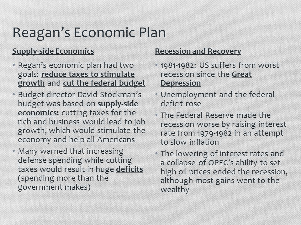 Reagan's Economic Plan Regan's economic plan had two goals: reduce taxes to stimulate growth and cut the federal budget Budget director David Stockman's budget was based on supply-side economics: cutting taxes for the rich and business would lead to job growth, which would stimulate the economy and help all Americans Many warned that increasing defense spending while cutting taxes would result in huge deficits (spending more than the government makes) 1981-1982: US suffers from worst recession since the Great Depression Unemployment and the federal deficit rose The Federal Reserve made the recession worse by raising interest rate from 1979-1982 in an attempt to slow inflation The lowering of interest rates and a collapse of OPEC's ability to set high oil prices ended the recession, although most gains went to the wealthy Supply-side EconomicsRecession and Recovery