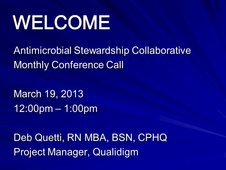 Antimicrobial Stewardship Collaborative Monthly Conference Call March 19, 2013 12:00pm – 1:00pm Deb Quetti, RN MBA, BSN, CPHQ Project Manager, Qualidi