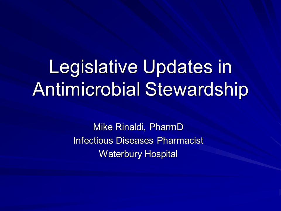 Legislative Updates in Antimicrobial Stewardship Mike Rinaldi, PharmD Infectious Diseases Pharmacist Waterbury Hospital