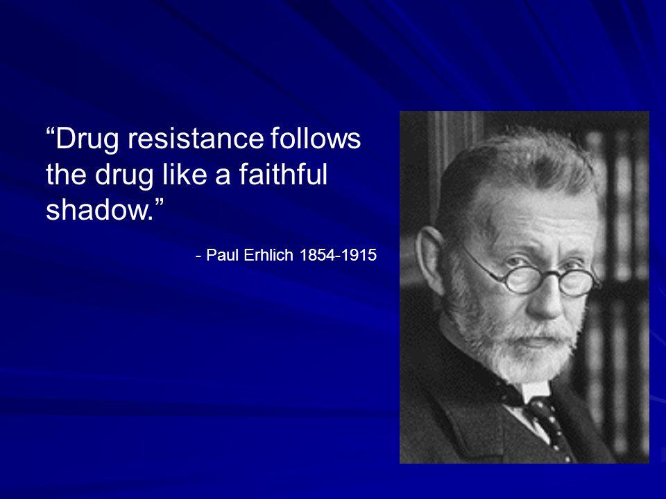 Drug resistance follows the drug like a faithful shadow. - Paul Erhlich 1854-1915