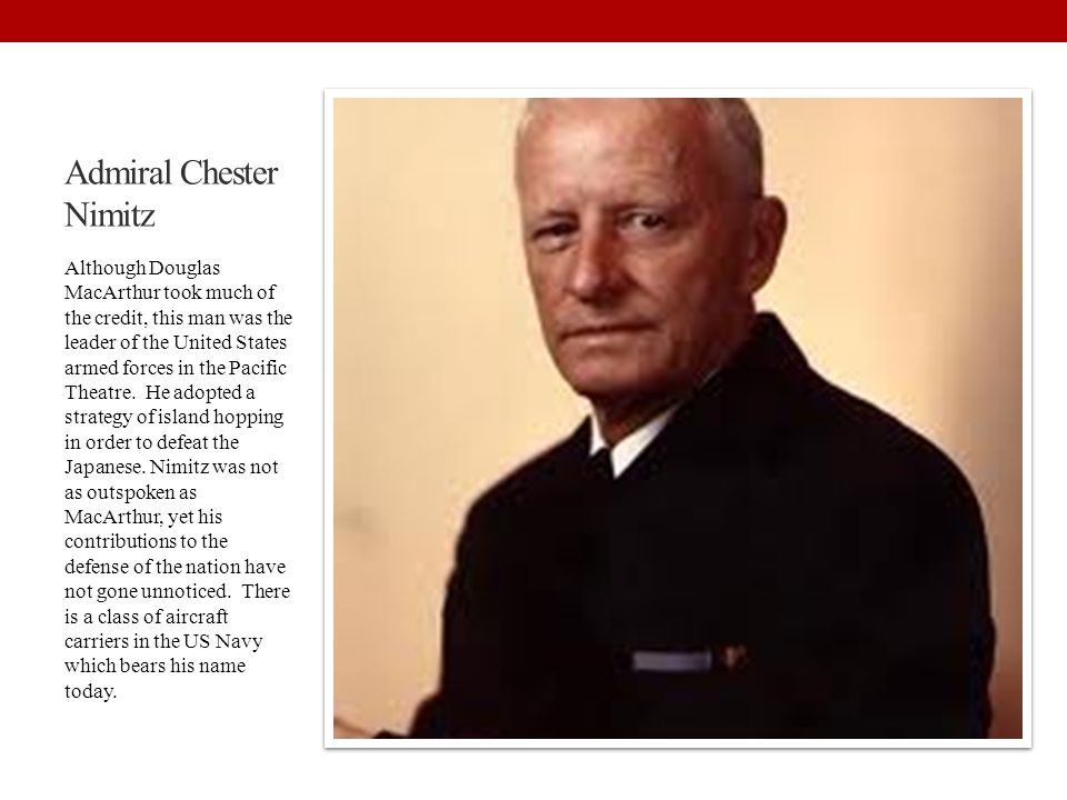 Admiral Chester Nimitz Although Douglas MacArthur took much of the credit, this man was the leader of the United States armed forces in the Pacific Th