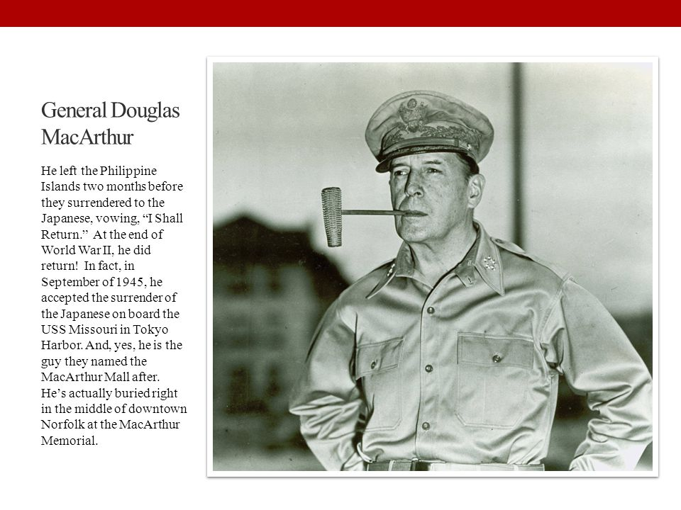 """General Douglas MacArthur He left the Philippine Islands two months before they surrendered to the Japanese, vowing, """"I Shall Return."""" At the end of W"""