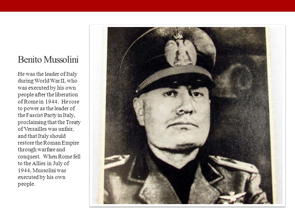 Benito Mussolini He was the leader of Italy during World War II, who was executed by his own people after the liberation of Rome in 1944. He rose to p