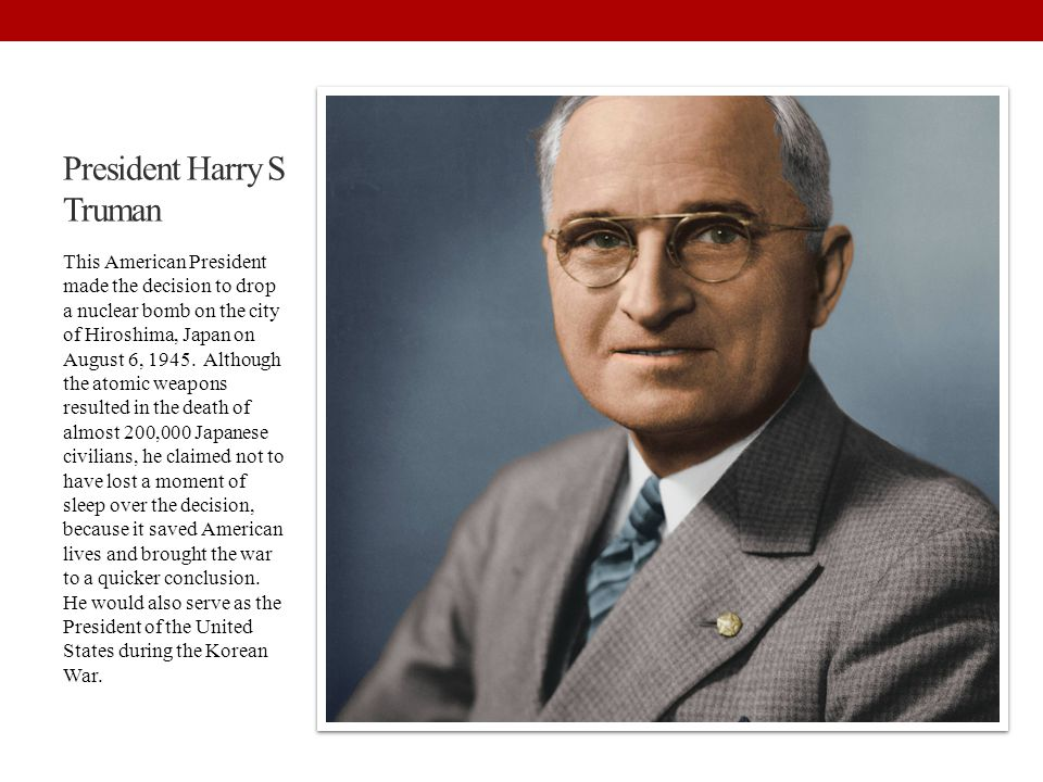 President Harry S Truman This American President made the decision to drop a nuclear bomb on the city of Hiroshima, Japan on August 6, 1945. Although