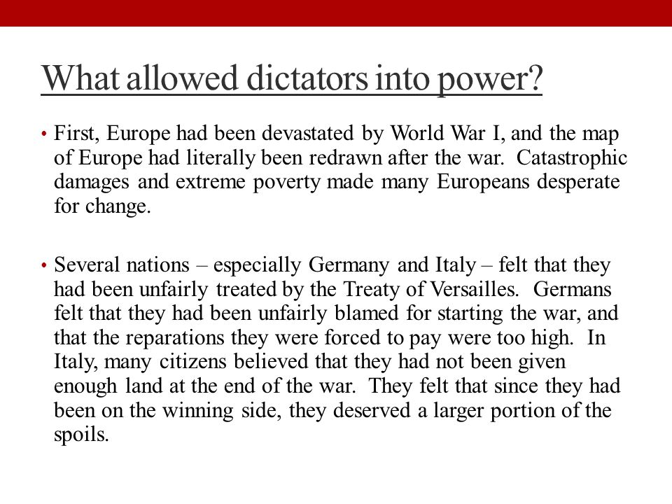 What allowed dictators into power? First, Europe had been devastated by World War I, and the map of Europe had literally been redrawn after the war. C