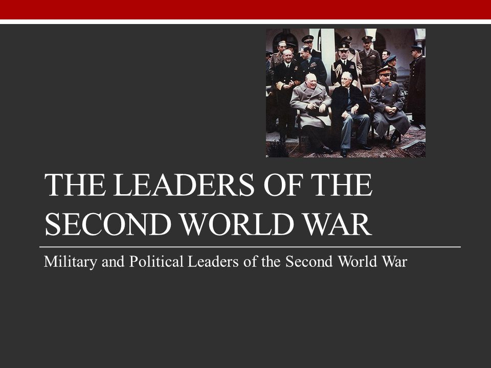 THE LEADERS OF THE SECOND WORLD WAR Military and Political Leaders of the Second World War