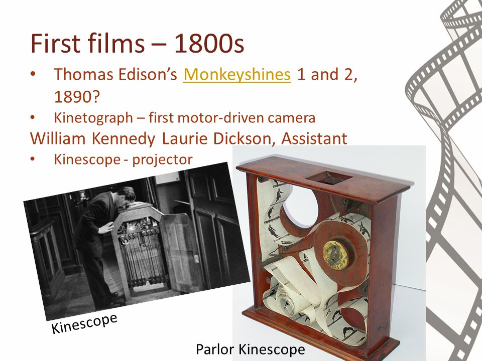 First films – 1800s Thomas Edison's Monkeyshines 1 and 2, 1890?Monkeyshines Kinetograph – first motor-driven camera William Kennedy Laurie Dickson, Assistant Kinescope - projector Kinescope Parlor Kinescope