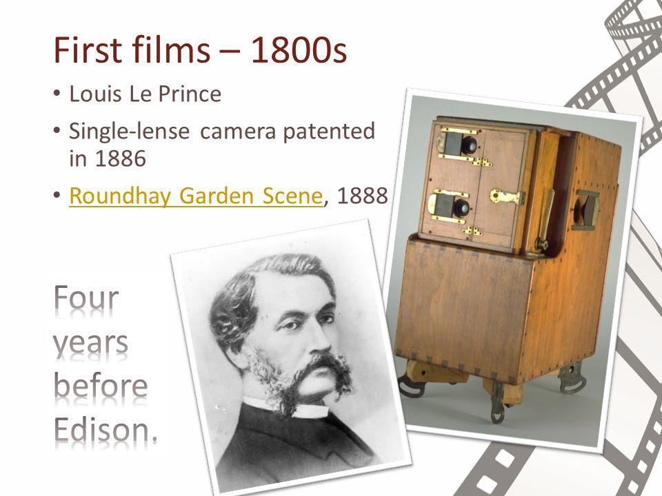 First films – 1800s Louis Le Prince Single-lense camera patented in 1886 Roundhay Garden Scene, 1888 Roundhay Garden Scene