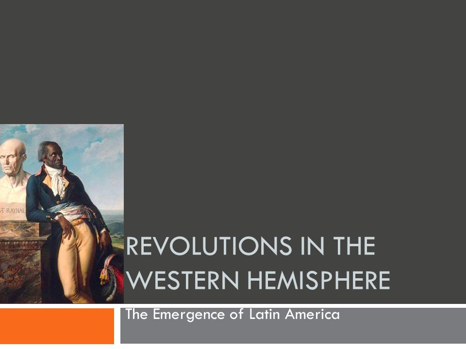 REVOLUTIONS IN THE WESTERN HEMISPHERE The Emergence of Latin America