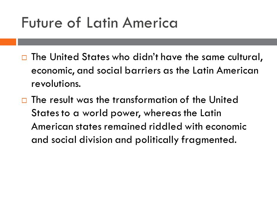 Future of Latin America  The United States who didn't have the same cultural, economic, and social barriers as the Latin American revolutions.