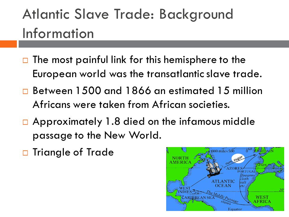 Atlantic Slave Trade: Background Information  The most painful link for this hemisphere to the European world was the transatlantic slave trade.
