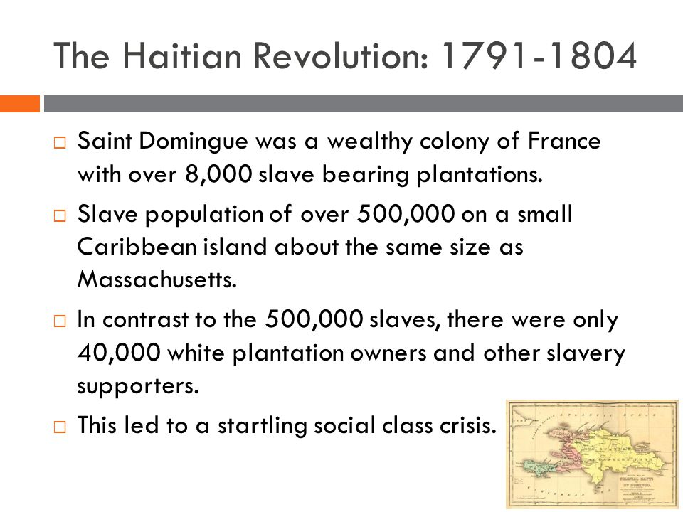 The Haitian Revolution: 1791-1804  Saint Domingue was a wealthy colony of France with over 8,000 slave bearing plantations.