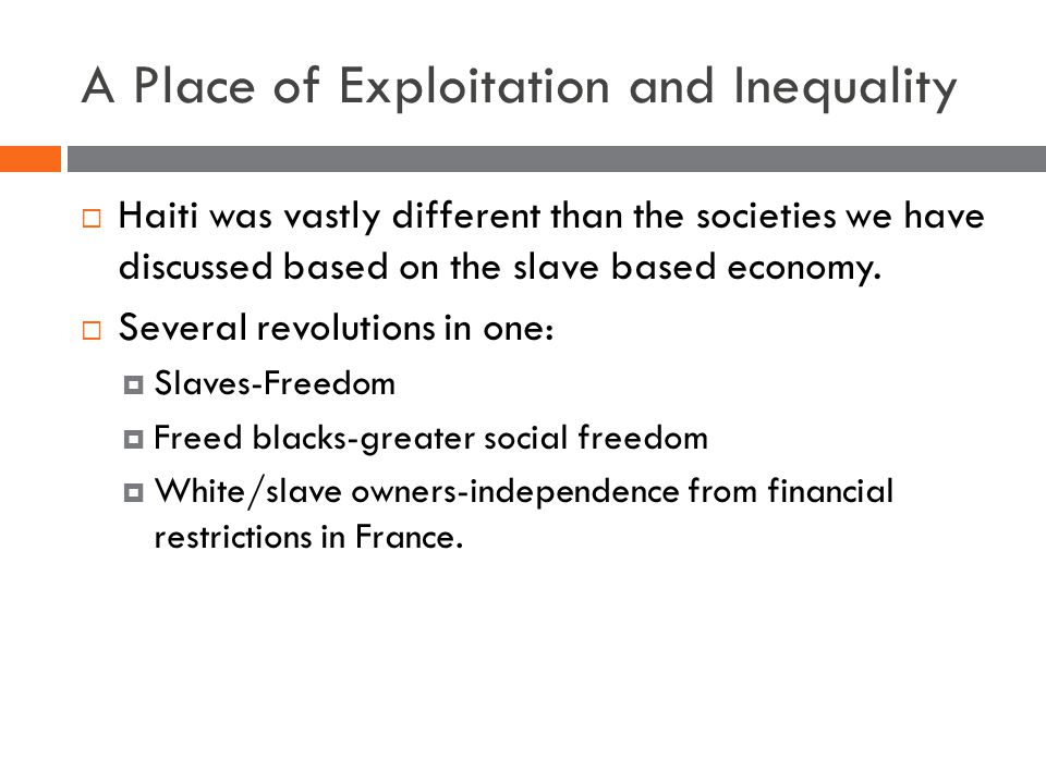 A Place of Exploitation and Inequality  Haiti was vastly different than the societies we have discussed based on the slave based economy.