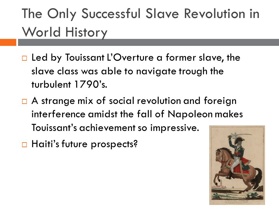 The Only Successful Slave Revolution in World History  Led by Touissant L'Overture a former slave, the slave class was able to navigate trough the turbulent 1790's.
