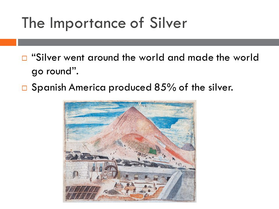 The Importance of Silver  Silver went around the world and made the world go round .