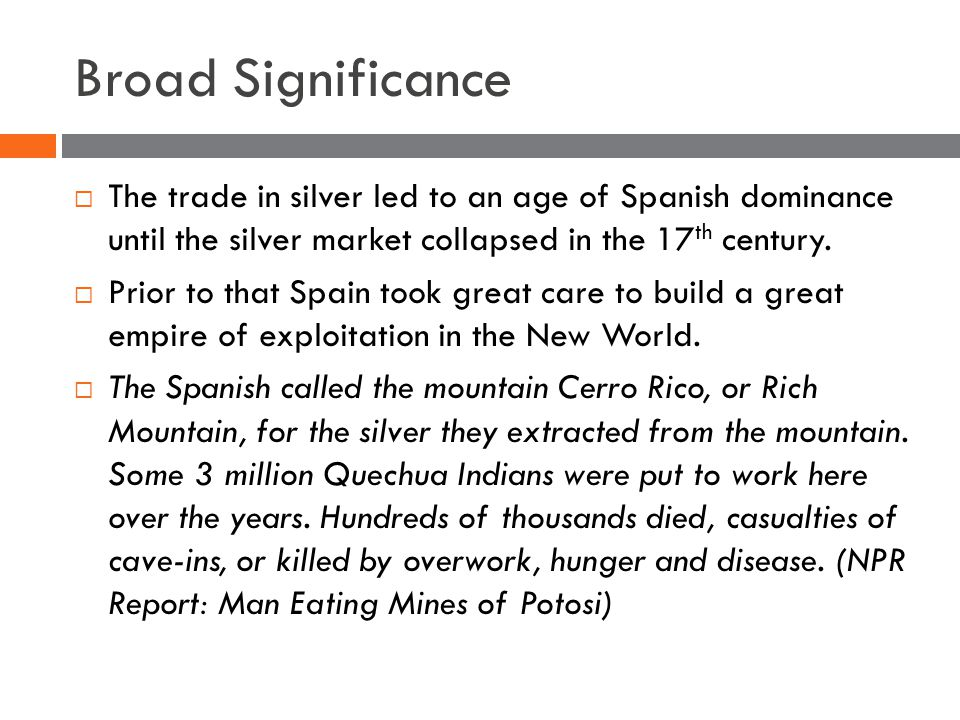 Broad Significance  The trade in silver led to an age of Spanish dominance until the silver market collapsed in the 17 th century.