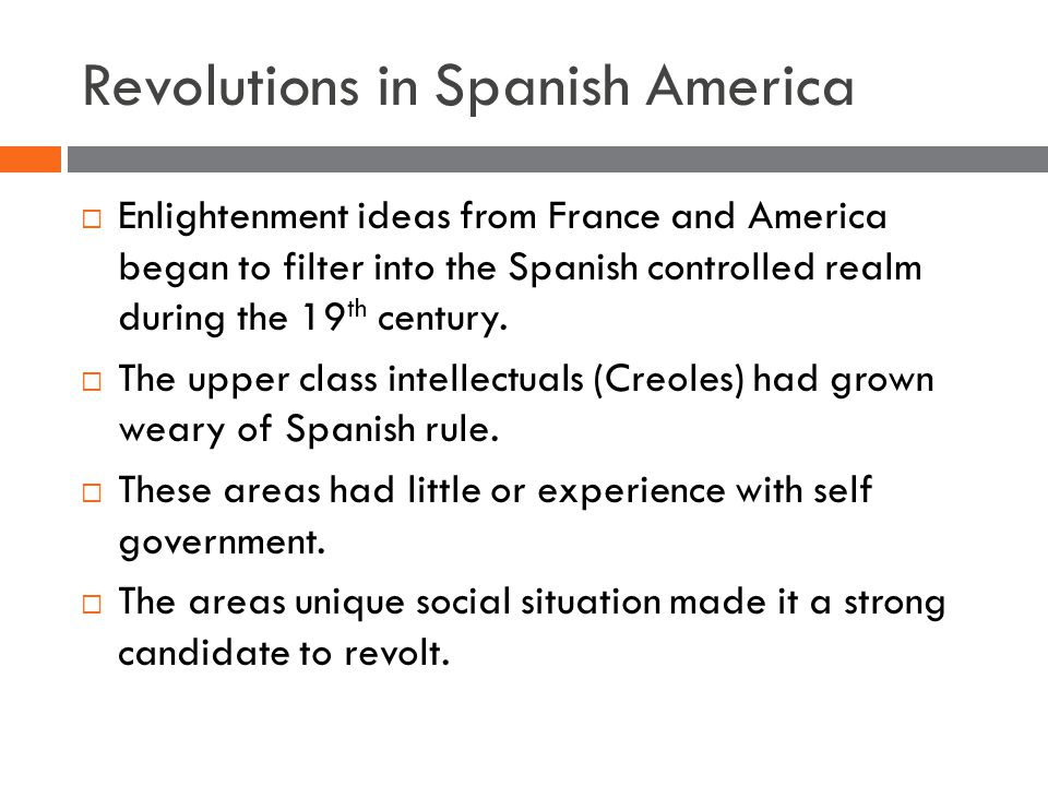 Revolutions in Spanish America  Enlightenment ideas from France and America began to filter into the Spanish controlled realm during the 19 th century.