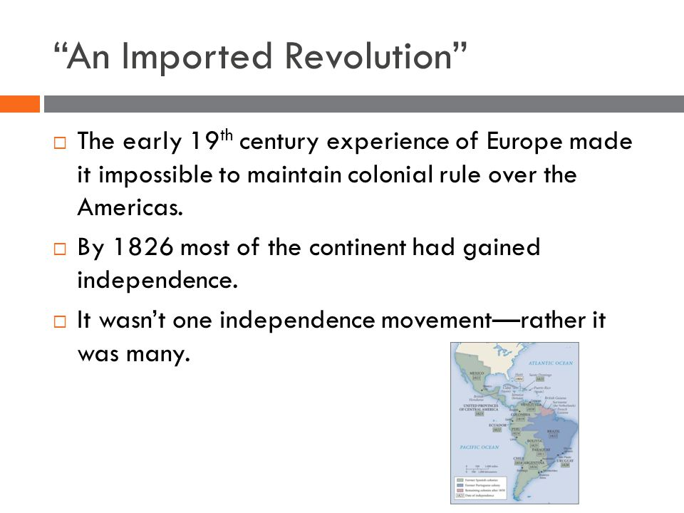 An Imported Revolution  The early 19 th century experience of Europe made it impossible to maintain colonial rule over the Americas.