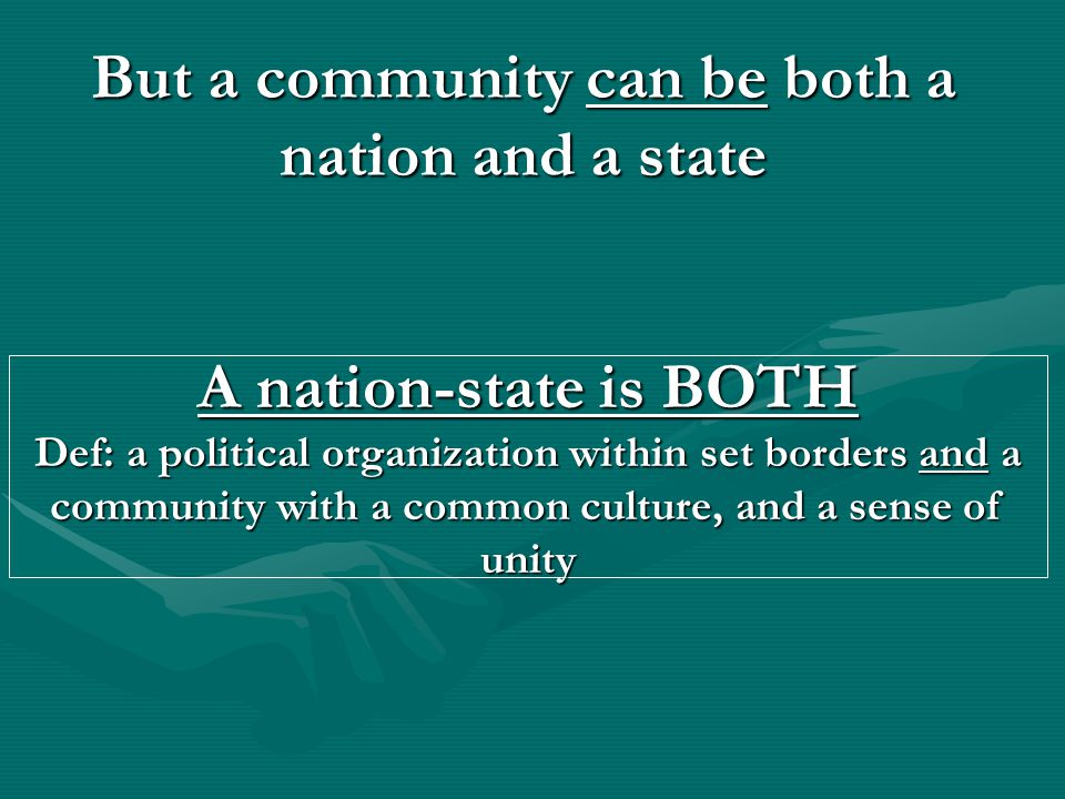 A nation-state is BOTH Def: a political organization within set borders and a community with a common culture, and a sense of unity But a community can be both a nation and a state