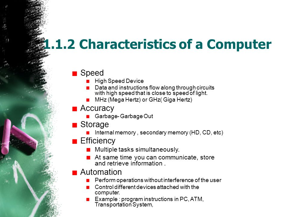 Characteristics of a Computer (Continue) Consistency Difficult for People to repeat an act again and again.