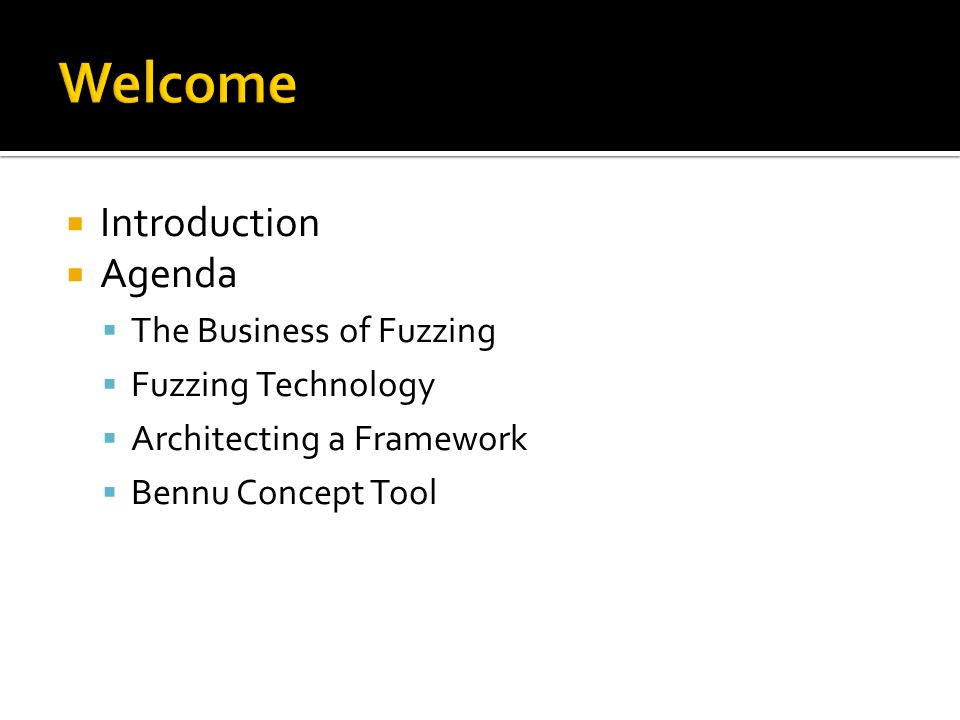  Introduction  Agenda  The Business of Fuzzing  Fuzzing Technology  Architecting a Framework  Bennu Concept Tool