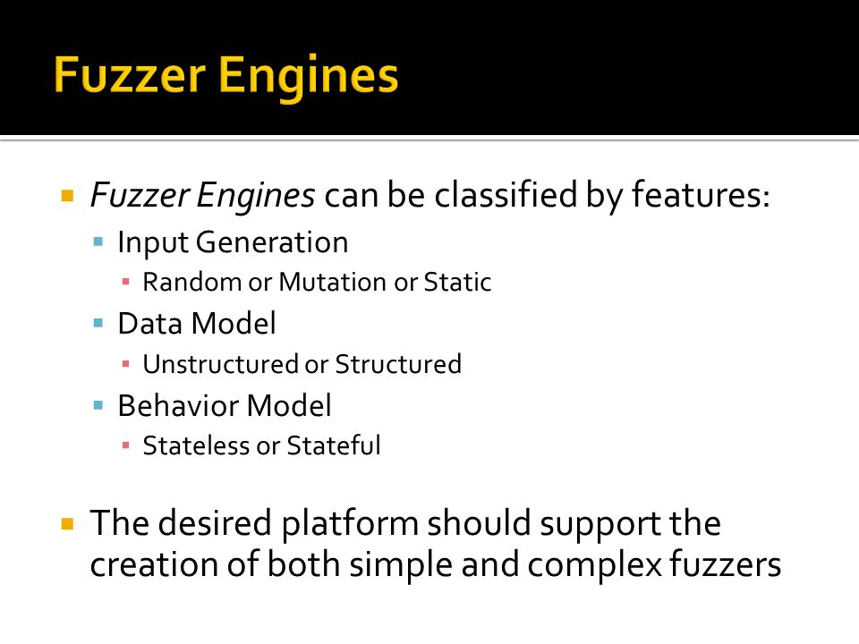  Fuzzer Engines can be classified by features:  Input Generation ▪ Random or Mutation or Static  Data Model ▪ Unstructured or Structured  Behavior