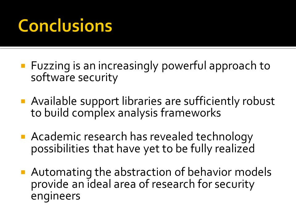  Fuzzing is an increasingly powerful approach to software security  Available support libraries are sufficiently robust to build complex analysis fr
