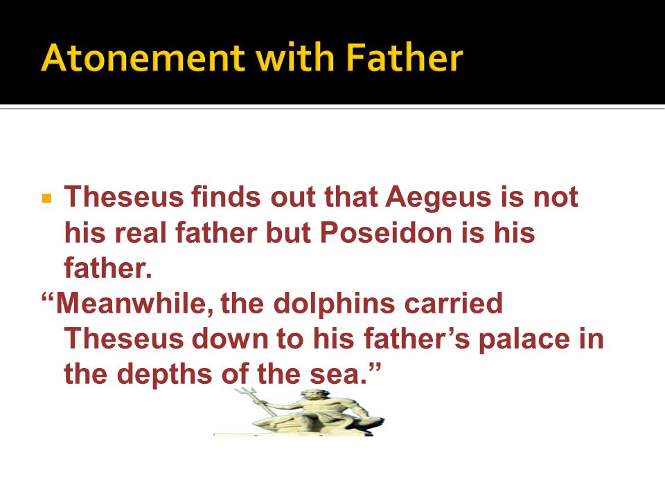" Theseus finds out that Aegeus is not his real father but Poseidon is his father. ""Meanwhile, the dolphins carried Theseus down to his father's palac"