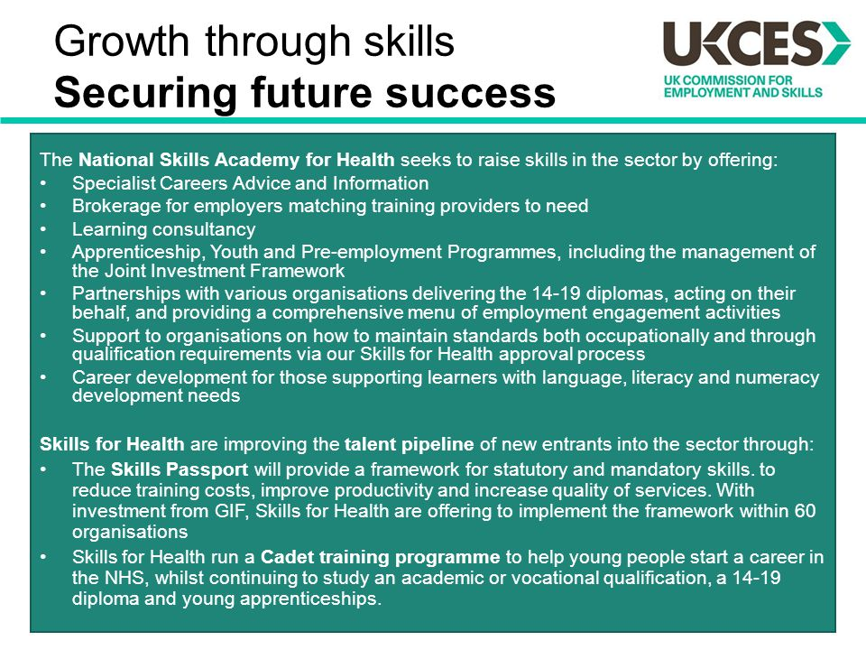 Growth through skills Securing future success The National Skills Academy for Health seeks to raise skills in the sector by offering: Specialist Caree