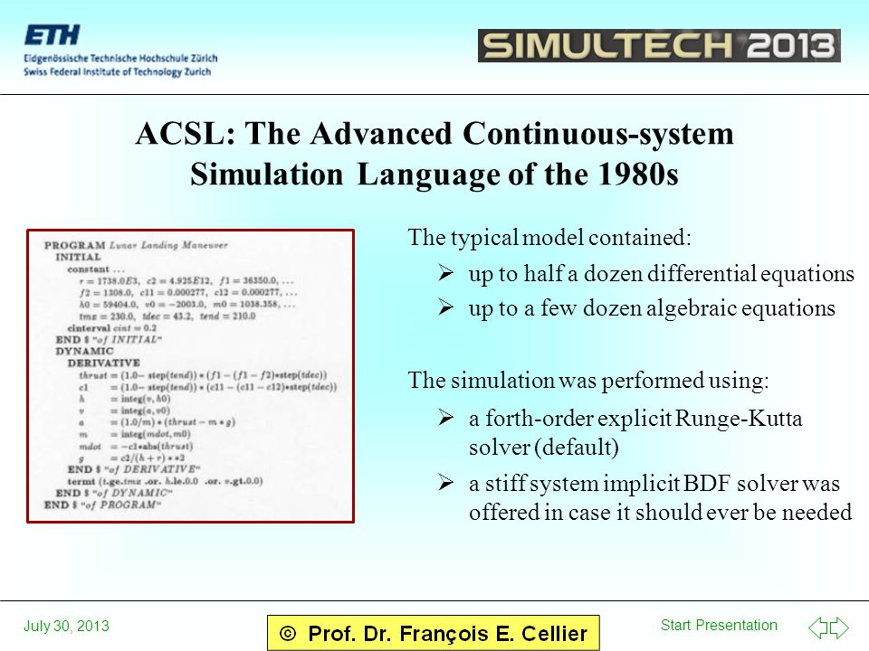 Start Presentation July 30, 2013 ACSL: The Advanced Continuous-system Simulation Language of the 1980s The typical model contained:  up to half a dozen differential equations  up to a few dozen algebraic equations The simulation was performed using:  a forth-order explicit Runge-Kutta solver (default)  a stiff system implicit BDF solver was offered in case it should ever be needed