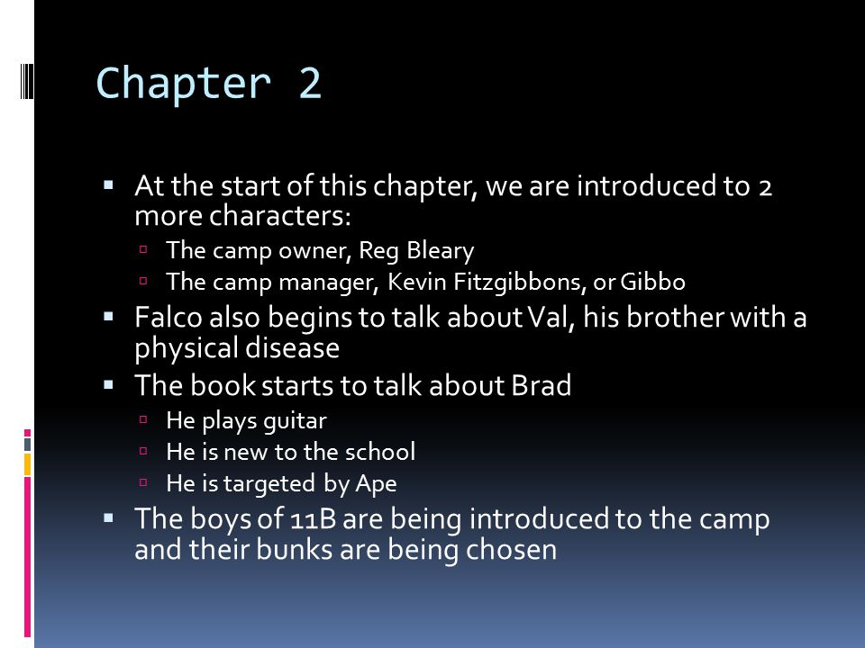 Chapter 2  At the start of this chapter, we are introduced to 2 more characters:  The camp owner, Reg Bleary  The camp manager, Kevin Fitzgibbons, or Gibbo  Falco also begins to talk about Val, his brother with a physical disease  The book starts to talk about Brad  He plays guitar  He is new to the school  He is targeted by Ape  The boys of 11B are being introduced to the camp and their bunks are being chosen