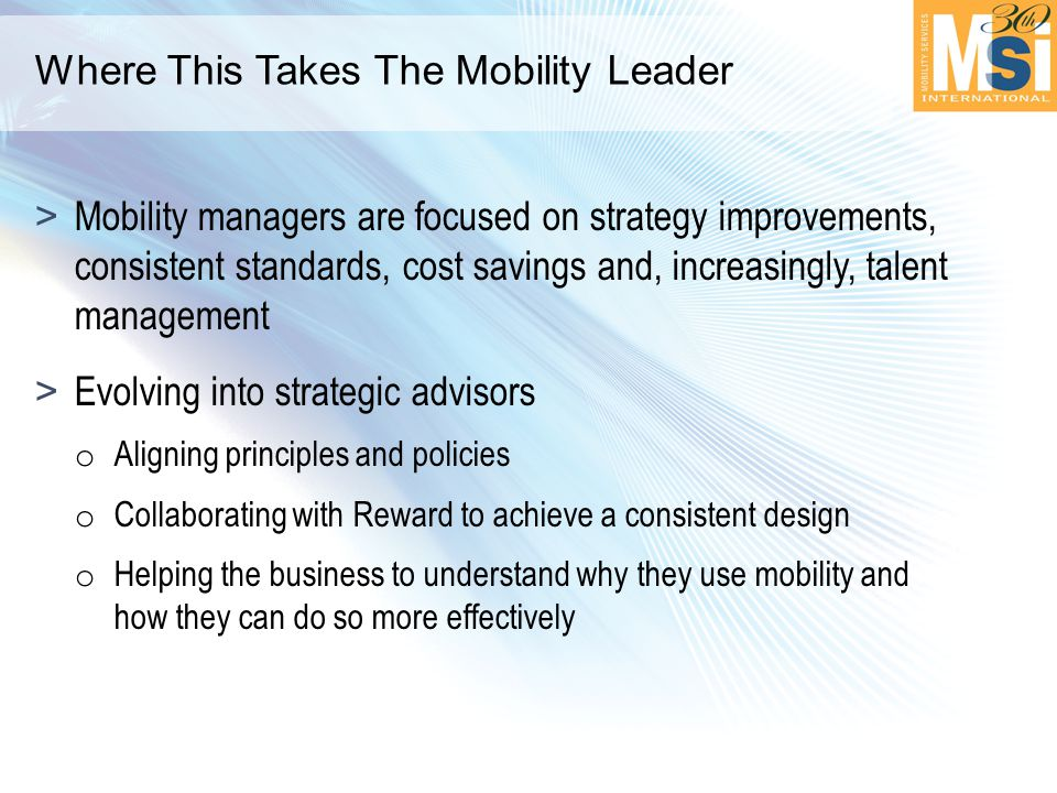 Where This Takes The Mobility Leader >Mobility managers are focused on strategy improvements, consistent standards, cost savings and, increasingly, talent management >Evolving into strategic advisors o Aligning principles and policies o Collaborating with Reward to achieve a consistent design o Helping the business to understand why they use mobility and how they can do so more effectively