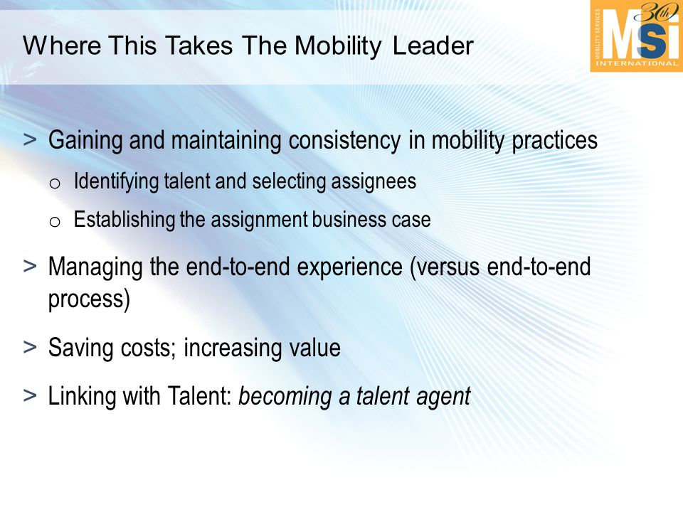 Where This Takes The Mobility Leader >Gaining and maintaining consistency in mobility practices o Identifying talent and selecting assignees o Establishing the assignment business case >Managing the end-to-end experience (versus end-to-end process) >Saving costs; increasing value >Linking with Talent: becoming a talent agent