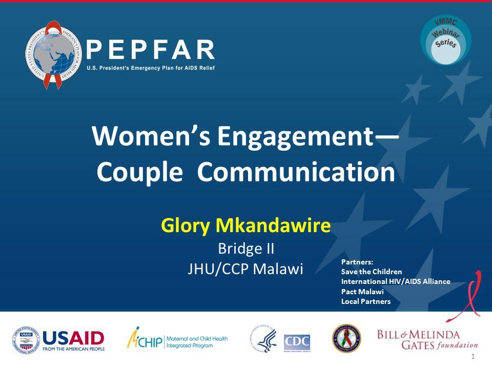 Women's Engagement— Couple Communication Glory Mkandawire Bridge II JHU/CCP Malawi Partners: Save the Children International HIV/AIDS Alliance Pact Malawi Local Partners 1