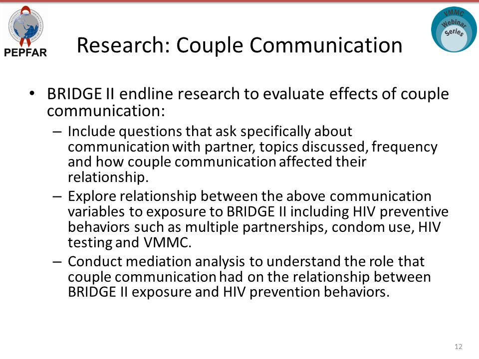 Research: Couple Communication BRIDGE II endline research to evaluate effects of couple communication: – Include questions that ask specifically about communication with partner, topics discussed, frequency and how couple communication affected their relationship.