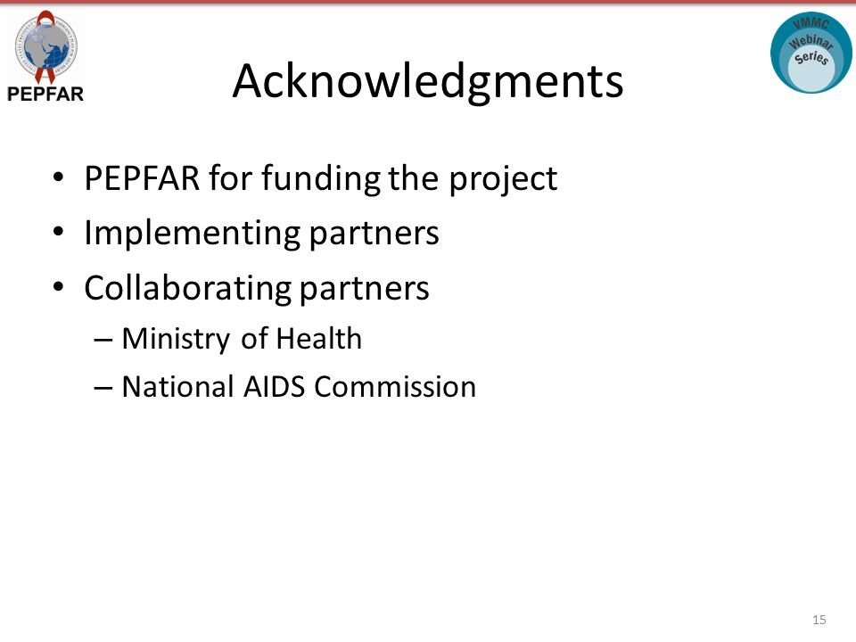 Acknowledgments PEPFAR for funding the project Implementing partners Collaborating partners – Ministry of Health – National AIDS Commission 15