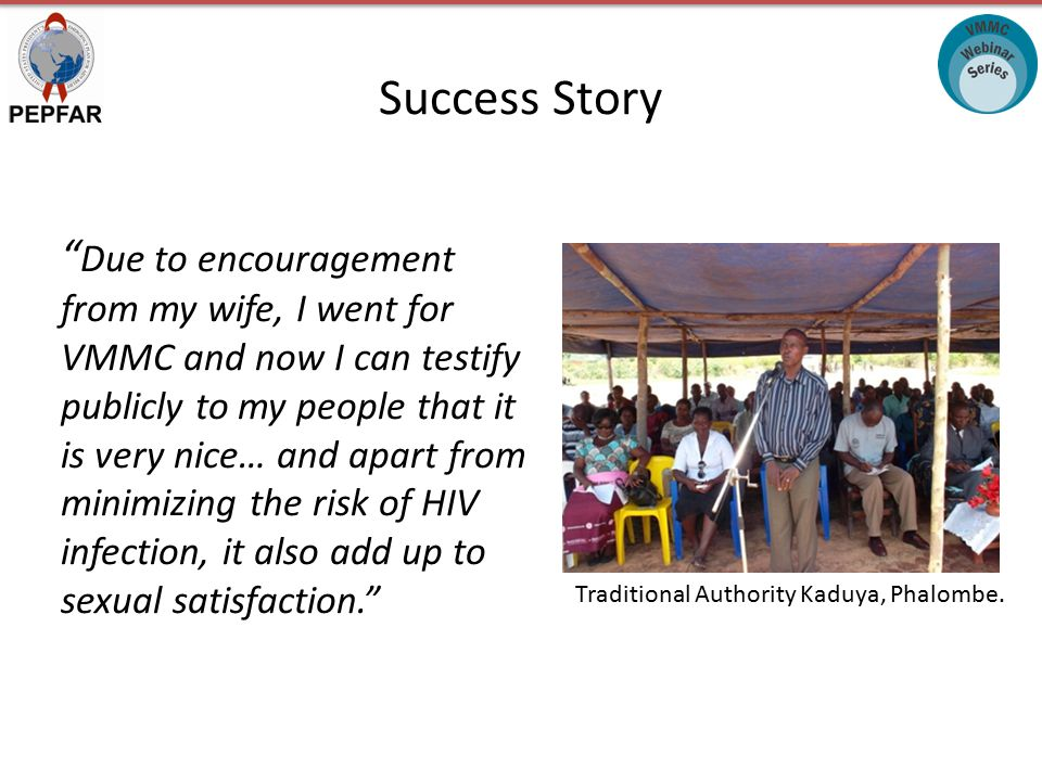 Success Story Due to encouragement from my wife, I went for VMMC and now I can testify publicly to my people that it is very nice… and apart from minimizing the risk of HIV infection, it also add up to sexual satisfaction. Traditional Authority Kaduya, Phalombe.