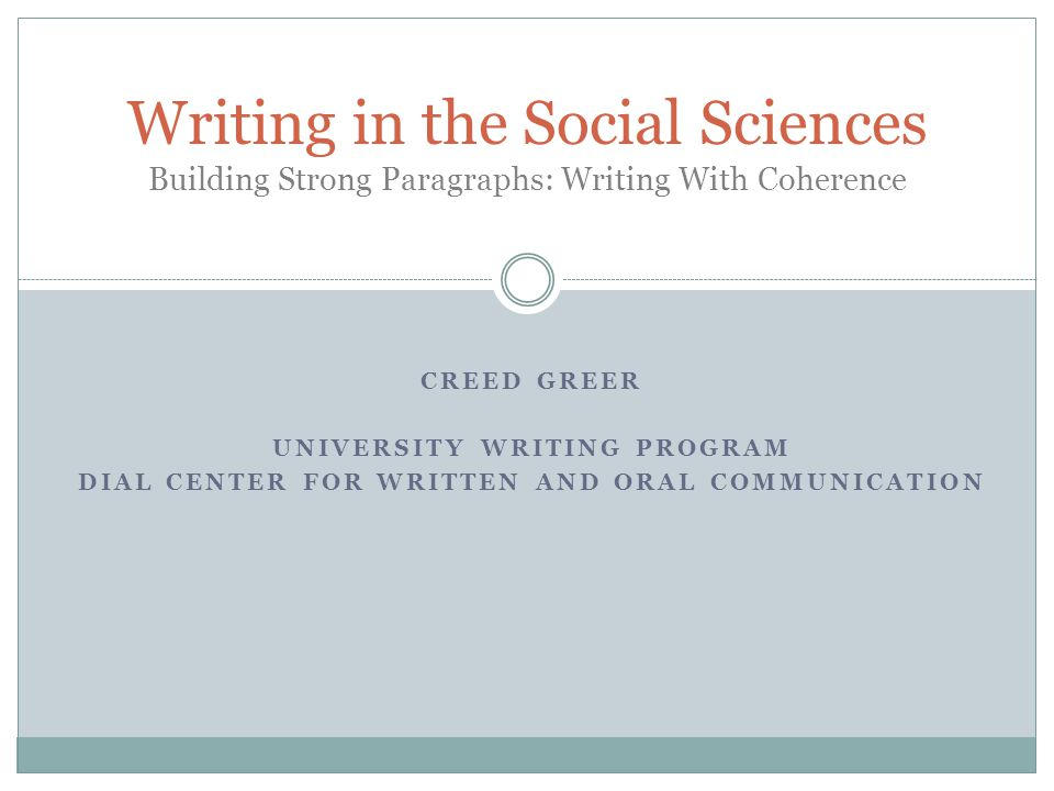 CREED GREER UNIVERSITY WRITING PROGRAM DIAL CENTER FOR WRITTEN AND ORAL COMMUNICATION Writing in the Social Sciences Building Strong Paragraphs: Writing With Coherence