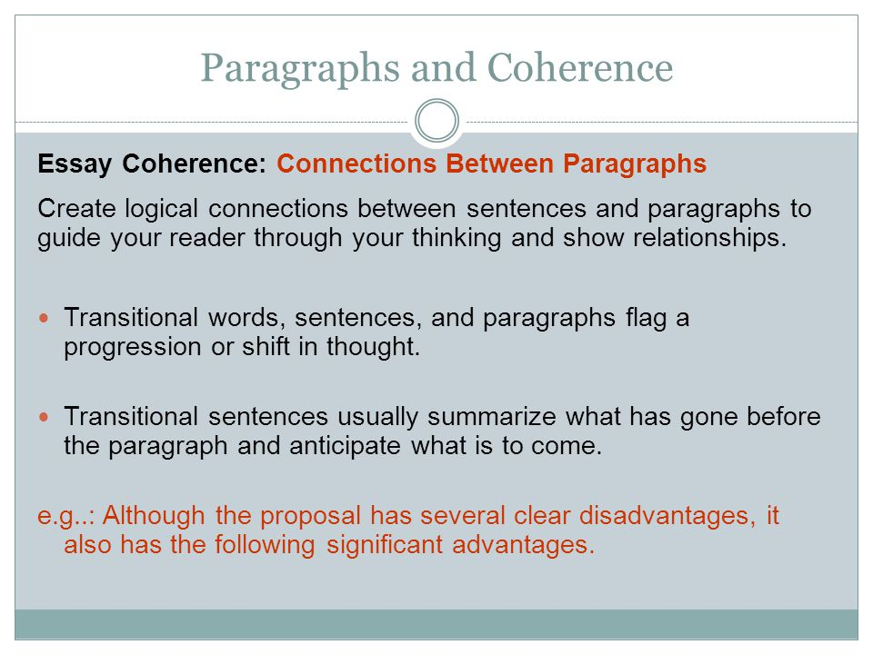 Paragraphs and Coherence Essay Coherence: Connections Between Paragraphs Create logical connections between sentences and paragraphs to guide your reader through your thinking and show relationships.