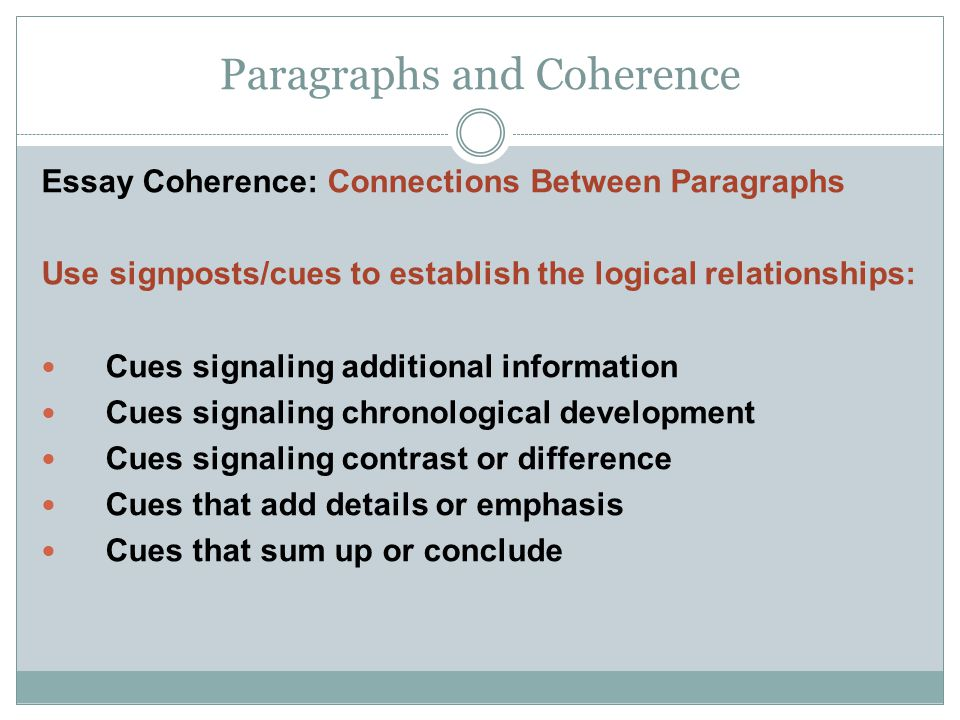 Paragraphs and Coherence Essay Coherence: Connections Between Paragraphs Use signposts/cues to establish the logical relationships: Cues signaling additional information Cues signaling chronological development Cues signaling contrast or difference Cues that add details or emphasis Cues that sum up or conclude