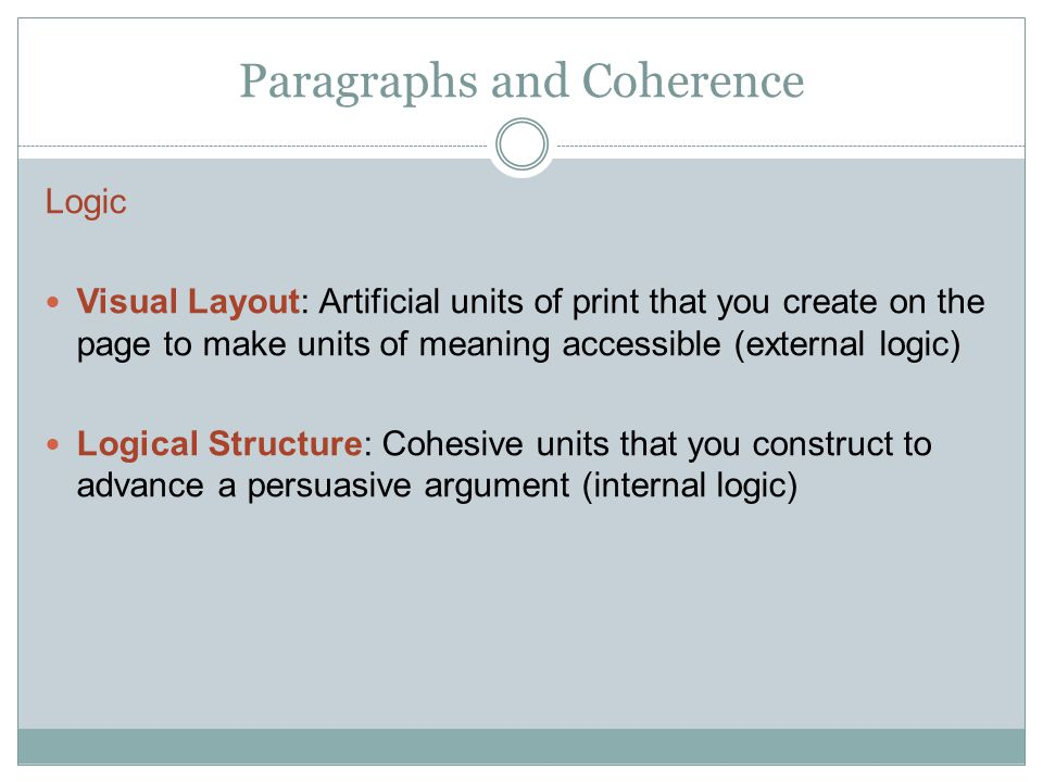 Paragraphs and Coherence Logic Visual Layout: Artificial units of print that you create on the page to make units of meaning accessible (external logic) Logical Structure: Cohesive units that you construct to advance a persuasive argument (internal logic)